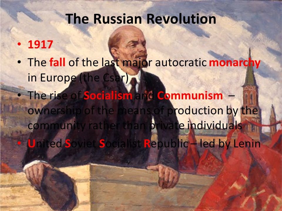 The Russian Revolution 1917 The fall of the last major autocratic monarchy in Europe (the Csar) The rise of Socialism and Communism – ownership of the