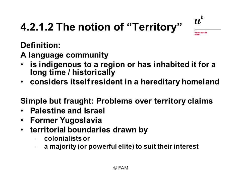 © FAM 4.2.1.2 The notion of Territory Definition: A language community is indigenous to a region or has inhabited it for a long time / historically considers itself resident in a hereditary homeland Simple but fraught: Problems over territory claims Palestine and Israel Former Yugoslavia territorial boundaries drawn by –colonialists or –a majority (or powerful elite) to suit their interest