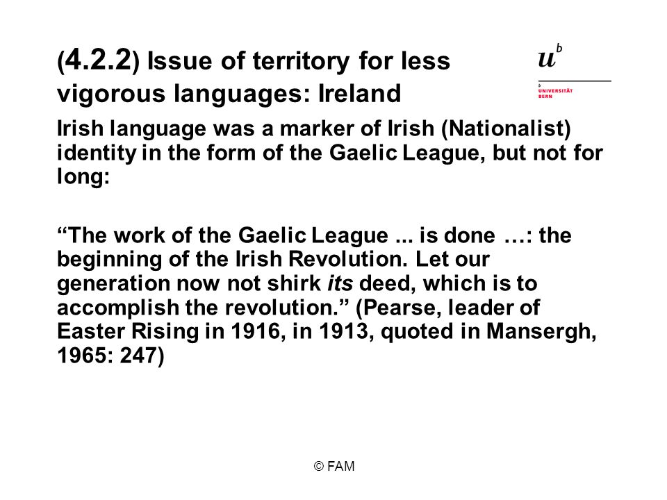 © FAM ( 4.2.2 ) Issue of territory for less vigorous languages: Ireland Irish language was a marker of Irish (Nationalist) identity in the form of the Gaelic League, but not for long: The work of the Gaelic League...