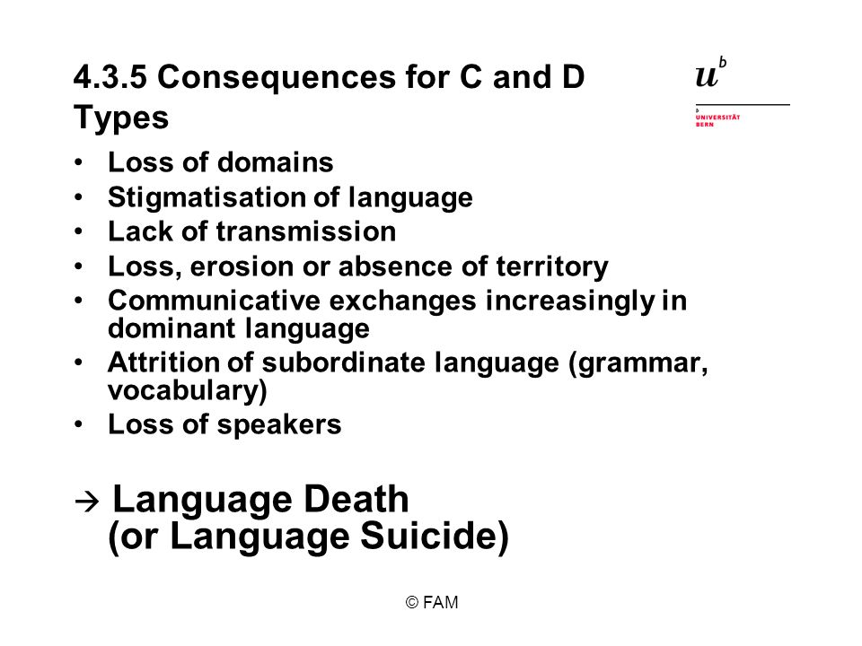 © FAM 4.3.5 Consequences for C and D Types Loss of domains Stigmatisation of language Lack of transmission Loss, erosion or absence of territory Communicative exchanges increasingly in dominant language Attrition of subordinate language (grammar, vocabulary) Loss of speakers Language Death (or Language Suicide)