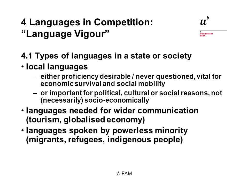 © FAM 4 Languages in Competition: Language Vigour 4.1 Types of languages in a state or society local languages –either proficiency desirable / never questioned, vital for economic survival and social mobility –or important for political, cultural or social reasons, not (necessarily) socio-economically languages needed for wider communication (tourism, globalised economy) languages spoken by powerless minority (migrants, refugees, indigenous people)
