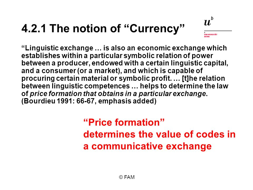 © FAM 4.2.1 The notion of Currency Linguistic exchange … is also an economic exchange which establishes within a particular symbolic relation of power between a producer, endowed with a certain linguistic capital, and a consumer (or a market), and which is capable of procuring certain material or symbolic profit.