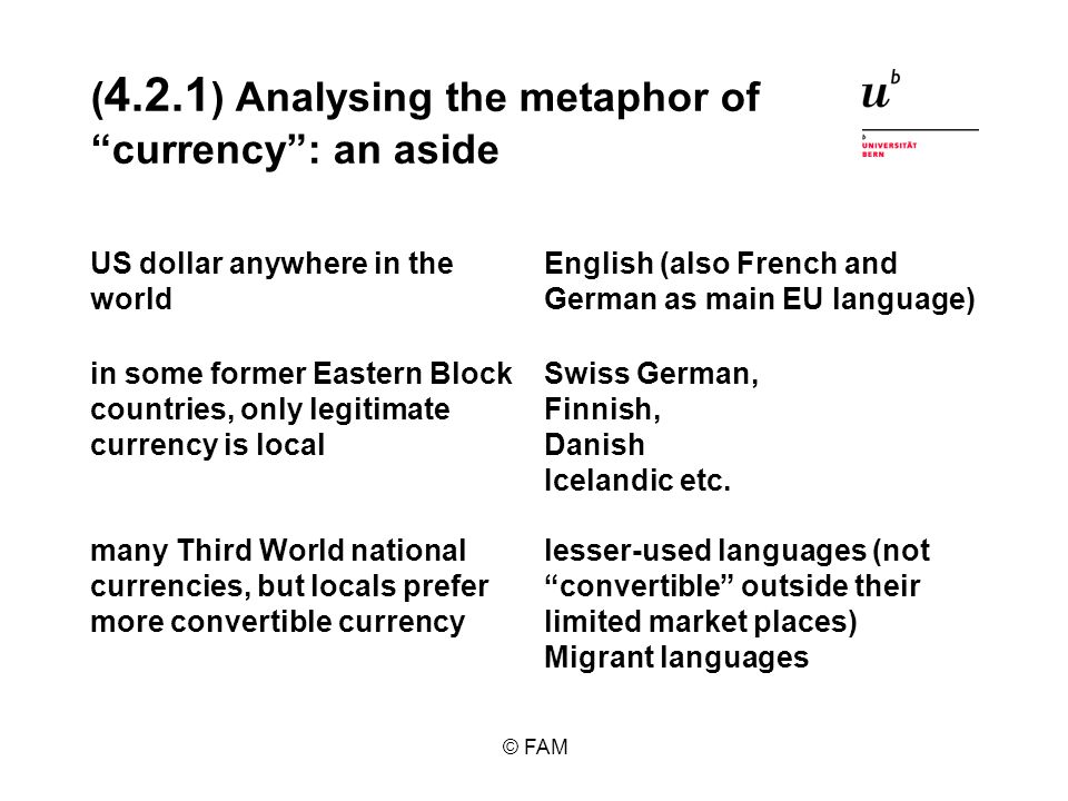 © FAM ( 4.2.1 ) Analysing the metaphor of currency: an aside lesser-used languages (not convertible outside their limited market places) Migrant languages many Third World national currencies, but locals prefer more convertible currency Swiss German, Finnish, Danish Icelandic etc.