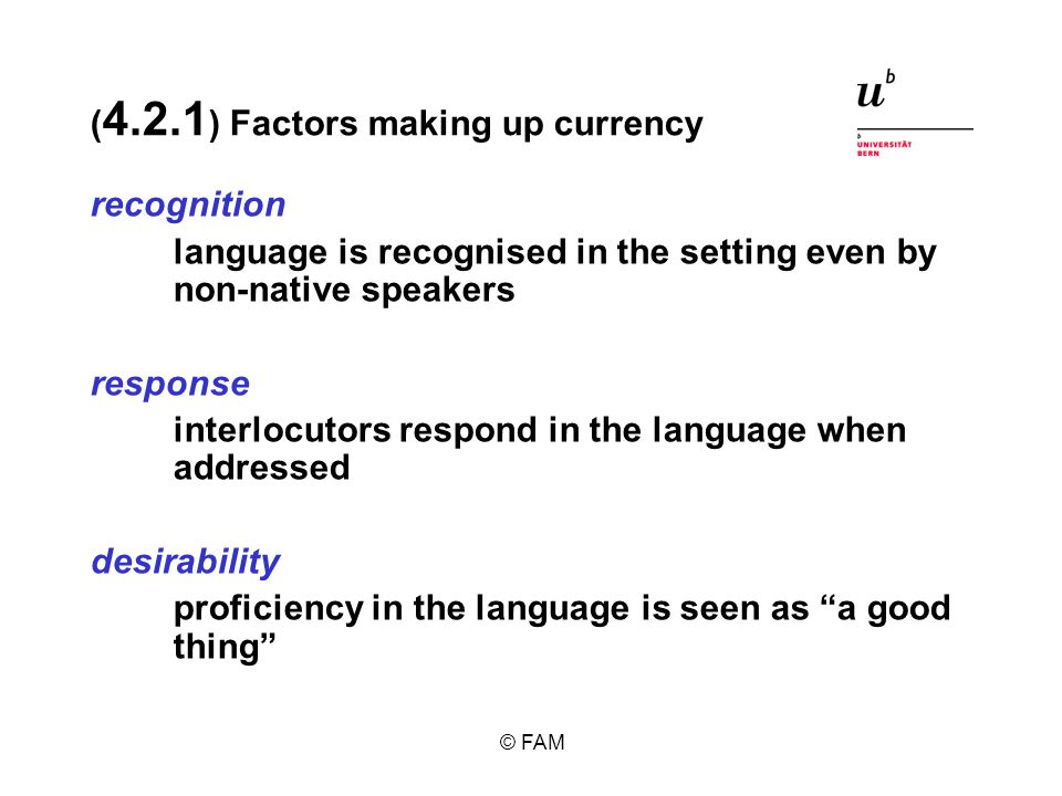 © FAM ( 4.2.1 ) Factors making up currency recognition language is recognised in the setting even by non-native speakers response interlocutors respond in the language when addressed desirability proficiency in the language is seen as a good thing
