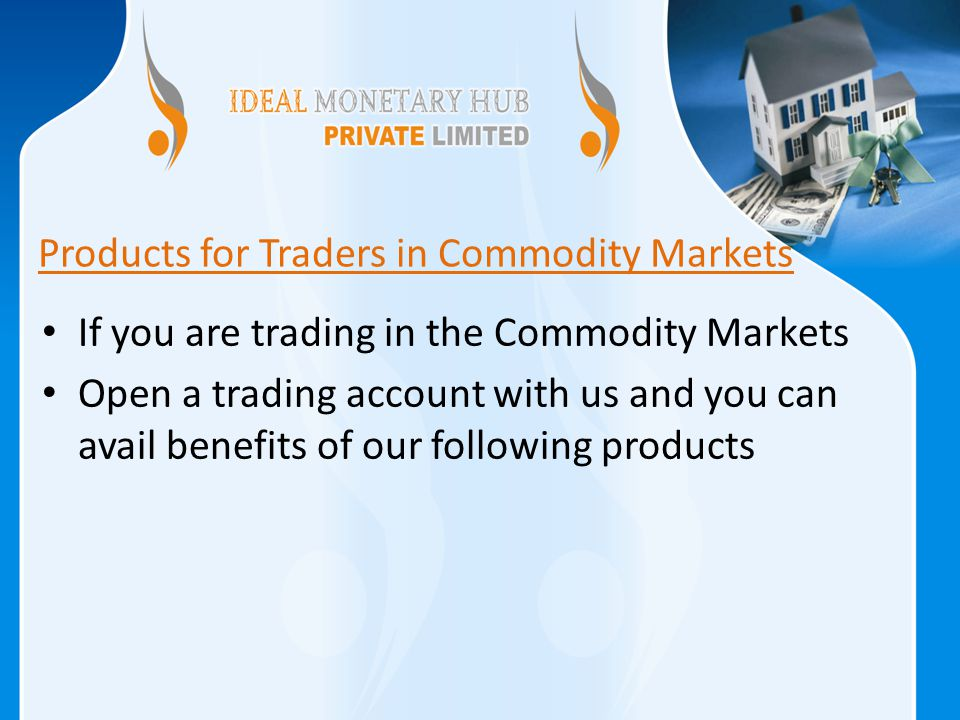 Products for Traders in Commodity Markets If you are trading in the Commodity Markets Open a trading account with us and you can avail benefits of our following products