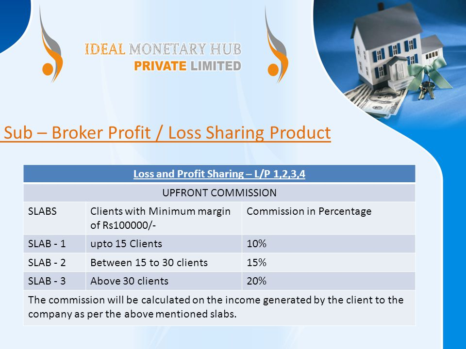 Loss and Profit Sharing – L/P 1,2,3,4 UPFRONT COMMISSION SLABSClients with Minimum margin of Rs100000/- Commission in Percentage SLAB - 1upto 15 Clients10% SLAB - 2Between 15 to 30 clients15% SLAB - 3Above 30 clients20% The commission will be calculated on the income generated by the client to the company as per the above mentioned slabs.
