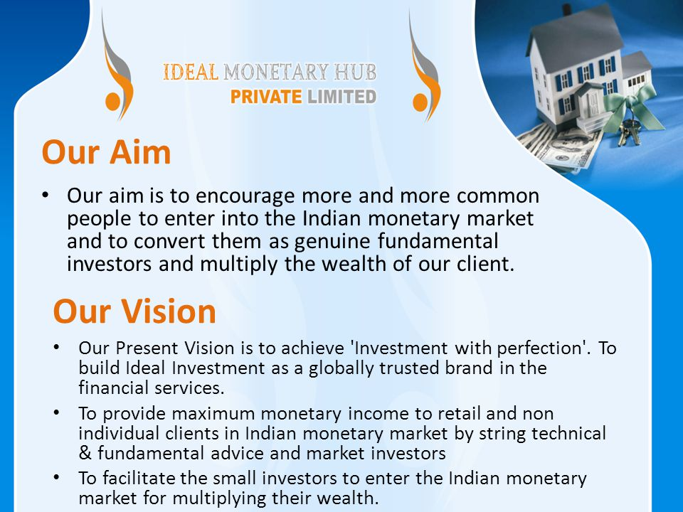 Our aim is to encourage more and more common people to enter into the Indian monetary market and to convert them as genuine fundamental investors and multiply the wealth of our client.