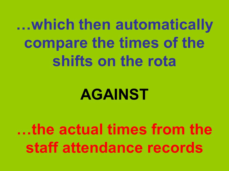 …which then automatically compare the times of the shifts on the rota …the actual times from the staff attendance records AGAINST