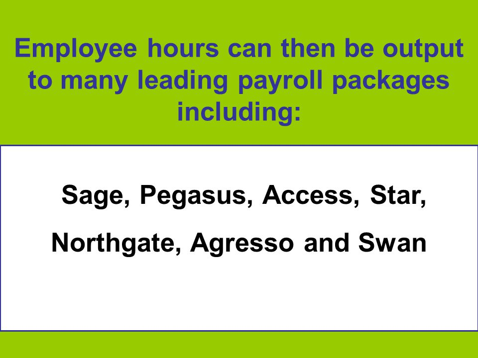 Employee hours can then be output to many leading payroll packages including: Sage, Pegasus, Access, Star, Northgate, Agresso and Swan