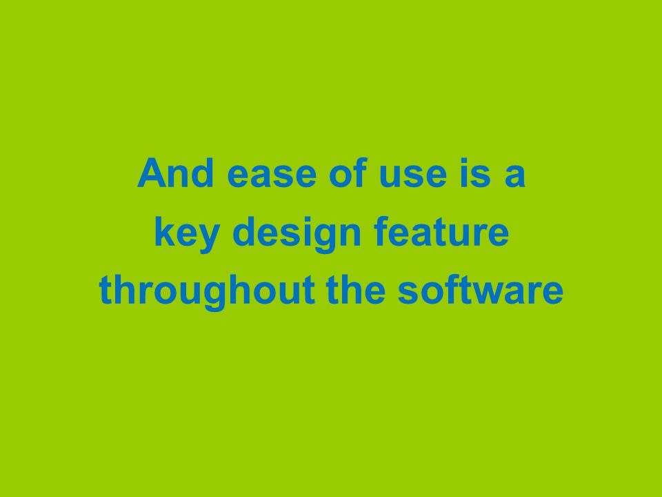 And ease of use is a key design feature throughout the software