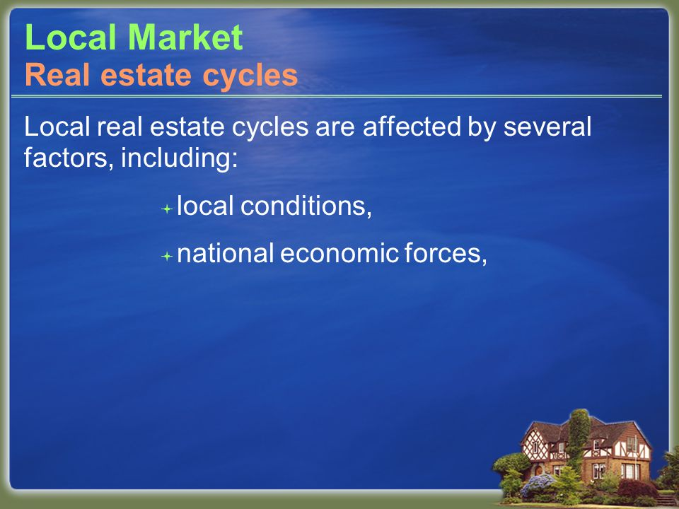 Local Market Local real estate cycles are affected by several factors, including: local conditions, national economic forces, Real estate cycles
