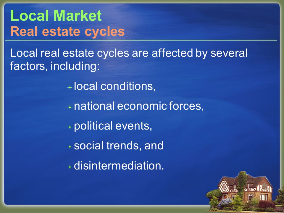 Local Market Local real estate cycles are affected by several factors, including: local conditions, national economic forces, political events, social trends, and disintermediation.