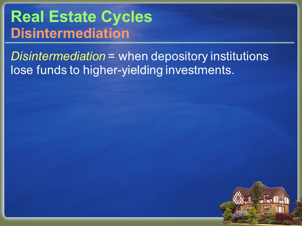 Real Estate Cycles Disintermediation = when depository institutions lose funds to higher-yielding investments.