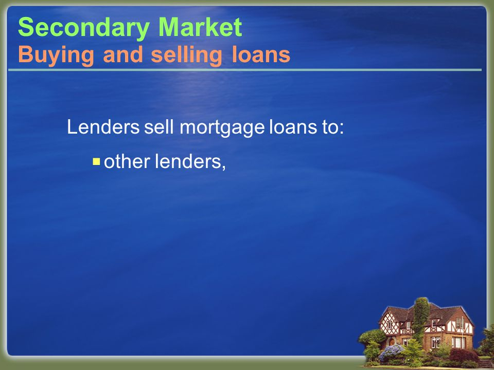 Secondary Market Lenders sell mortgage loans to: other lenders, Buying and selling loans