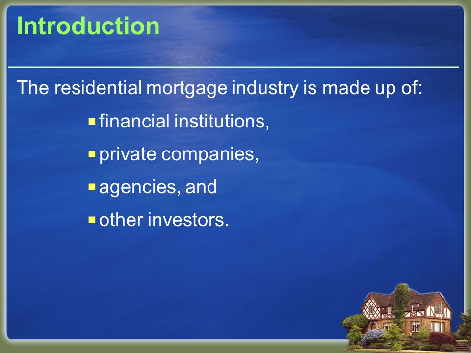 Introduction The residential mortgage industry is made up of: financial institutions, private companies, agencies, and other investors.