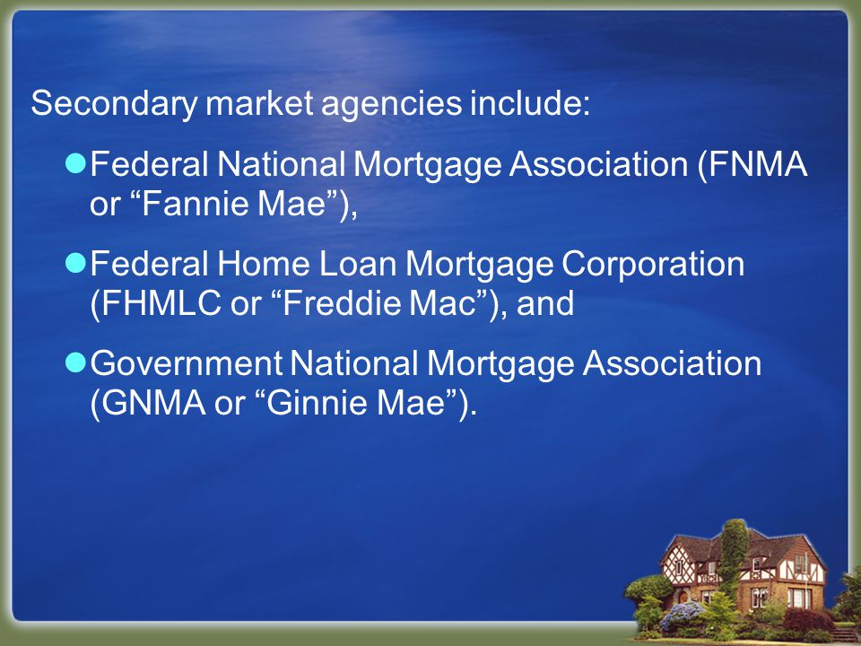 Secondary market agencies include: Federal National Mortgage Association (FNMA or Fannie Mae), Federal Home Loan Mortgage Corporation (FHMLC or Freddie Mac), and Government National Mortgage Association (GNMA or Ginnie Mae).