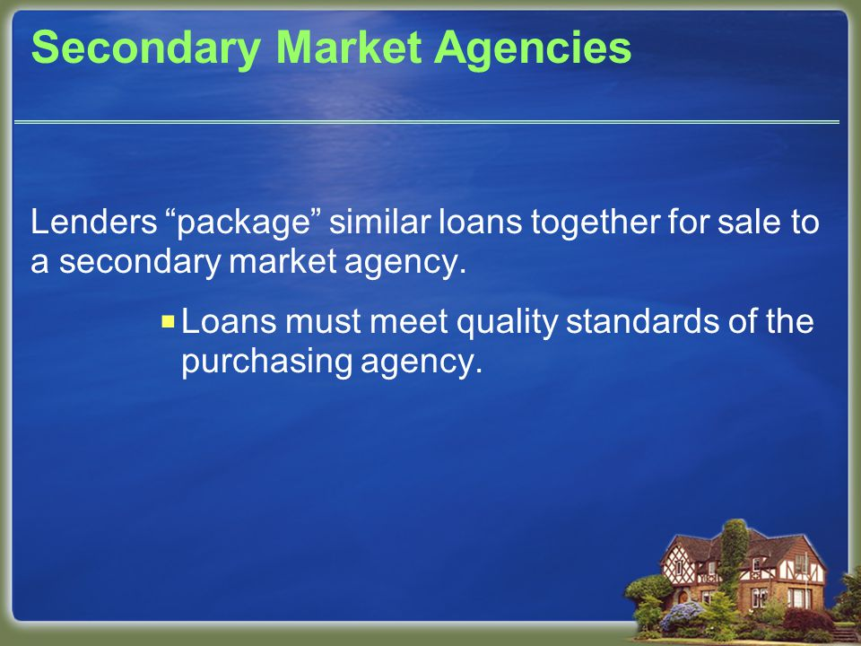 Secondary Market Agencies Lenders package similar loans together for sale to a secondary market agency.
