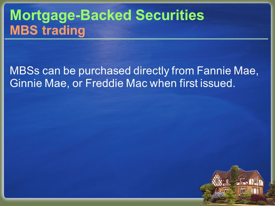 Mortgage-Backed Securities MBSs can be purchased directly from Fannie Mae, Ginnie Mae, or Freddie Mac when first issued.