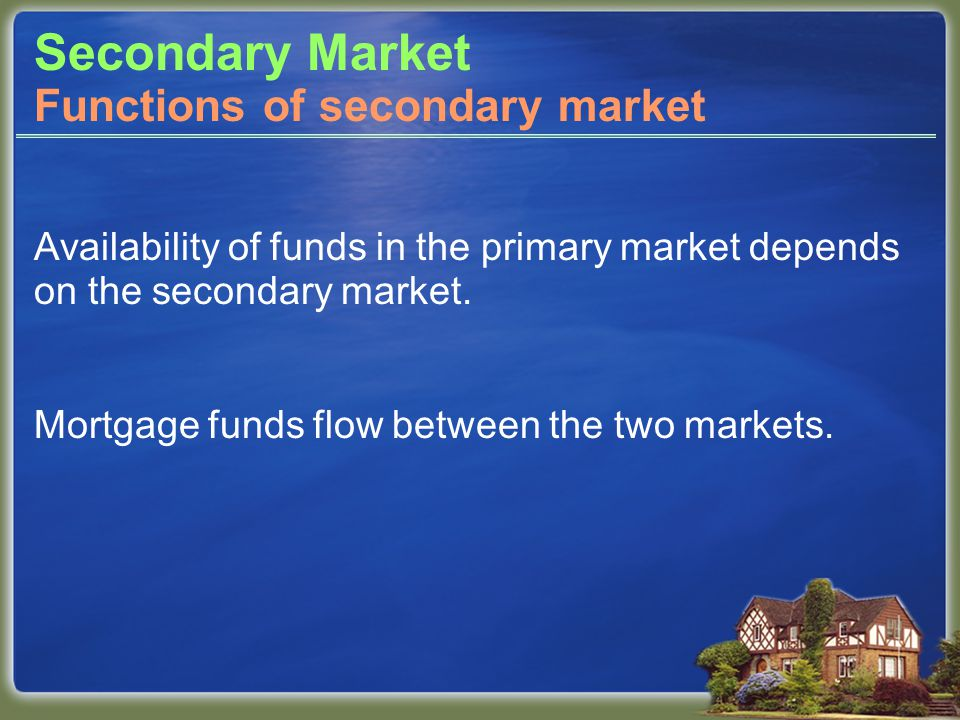 Secondary Market Availability of funds in the primary market depends on the secondary market.