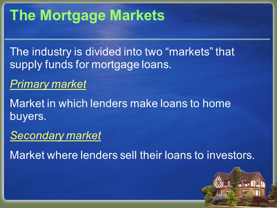 The Mortgage Markets The industry is divided into two markets that supply funds for mortgage loans.