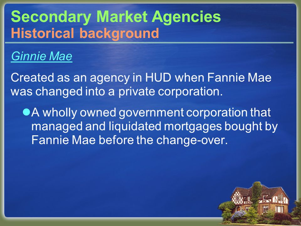 Secondary Market Agencies Ginnie Mae Created as an agency in HUD when Fannie Mae was changed into a private corporation.