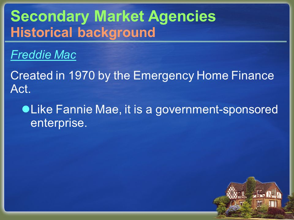 Secondary Market Agencies Freddie Mac Created in 1970 by the Emergency Home Finance Act.