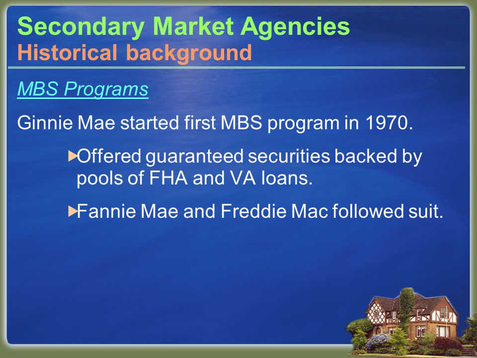 Secondary Market Agencies MBS Programs Ginnie Mae started first MBS program in 1970.