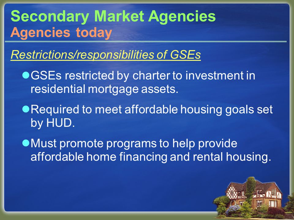 Secondary Market Agencies Restrictions/responsibilities of GSEs GSEs restricted by charter to investment in residential mortgage assets.