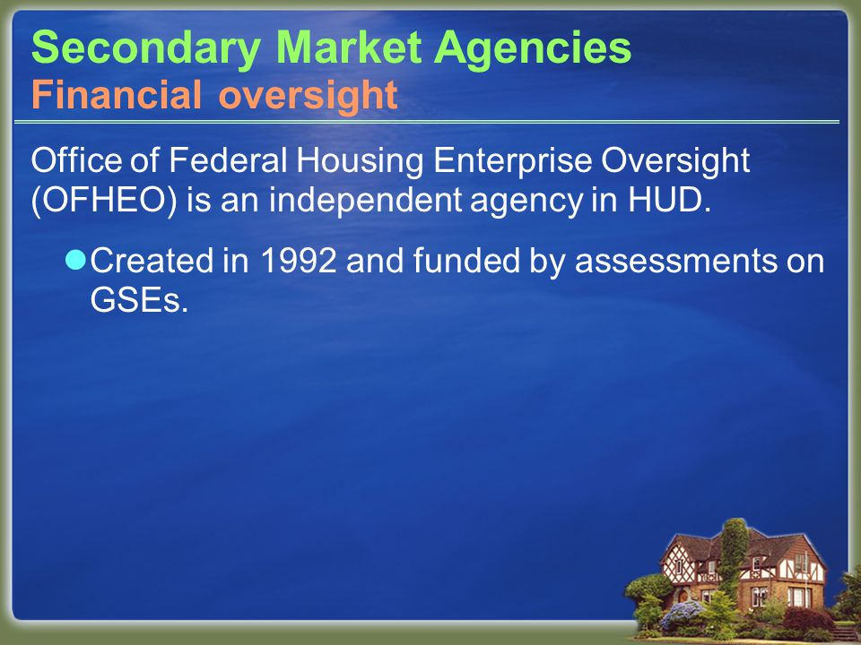 Secondary Market Agencies Office of Federal Housing Enterprise Oversight (OFHEO) is an independent agency in HUD.