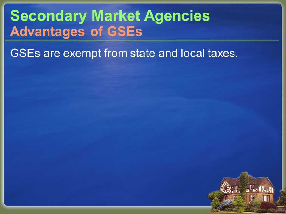 Secondary Market Agencies GSEs are exempt from state and local taxes. Advantages of GSEs