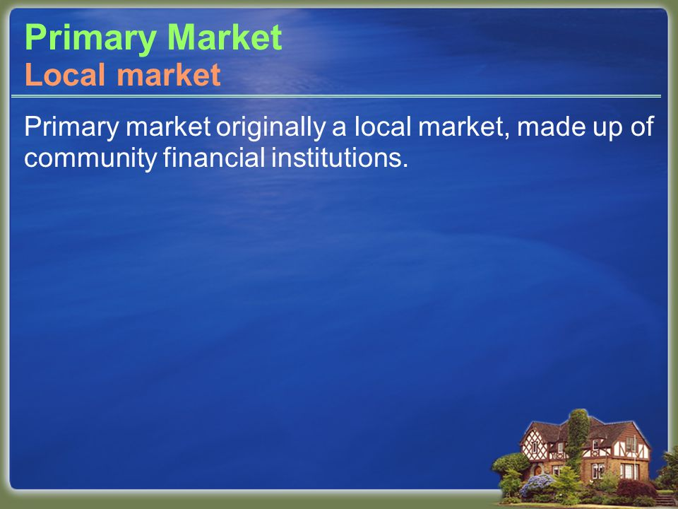 Primary Market Primary market originally a local market, made up of community financial institutions.