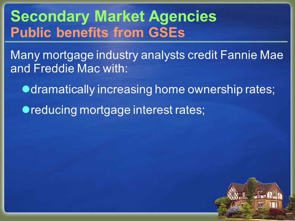 Secondary Market Agencies Many mortgage industry analysts credit Fannie Mae and Freddie Mac with: dramatically increasing home ownership rates; reducing mortgage interest rates; Public benefits from GSEs