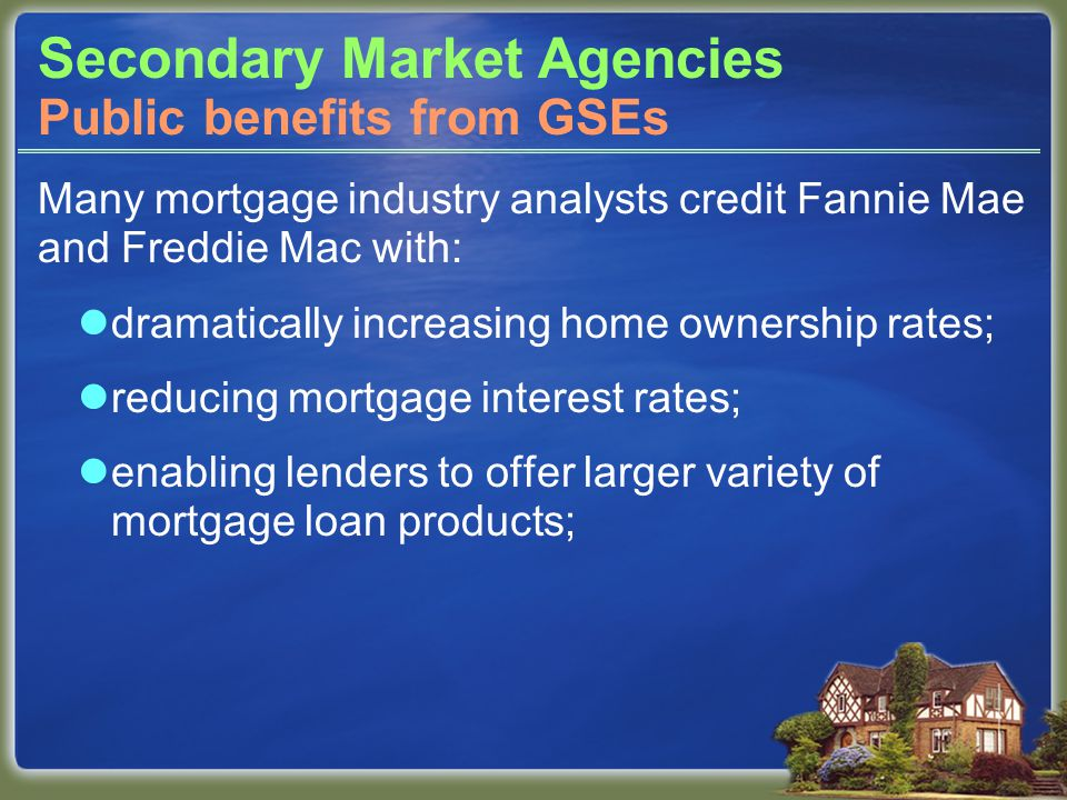 Secondary Market Agencies Many mortgage industry analysts credit Fannie Mae and Freddie Mac with: dramatically increasing home ownership rates; reducing mortgage interest rates; enabling lenders to offer larger variety of mortgage loan products; Public benefits from GSEs