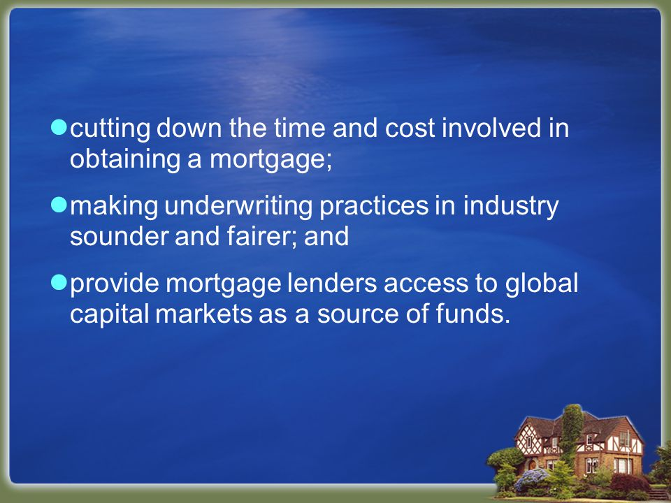 cutting down the time and cost involved in obtaining a mortgage; making underwriting practices in industry sounder and fairer; and provide mortgage lenders access to global capital markets as a source of funds.