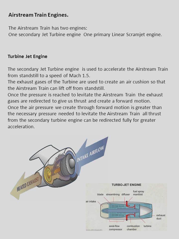 3/16/2011 Airstream Train Engines. The Airstream Train has two engines: One secondary Jet Turbine engine One primary Linear Scramjet engine. Turbine J