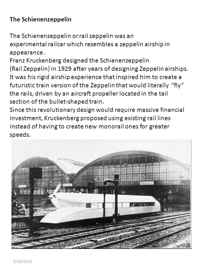 3/16/2011 The Schienenzeppelin The Schienenzeppelin or rail zeppelin was an experimental railcar which resembles a zeppelin airship in appearance. Fra
