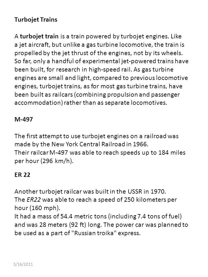 3/16/2011 Turbojet Trains A turbojet train is a train powered by turbojet engines. Like a jet aircraft, but unlike a gas turbine locomotive, the train