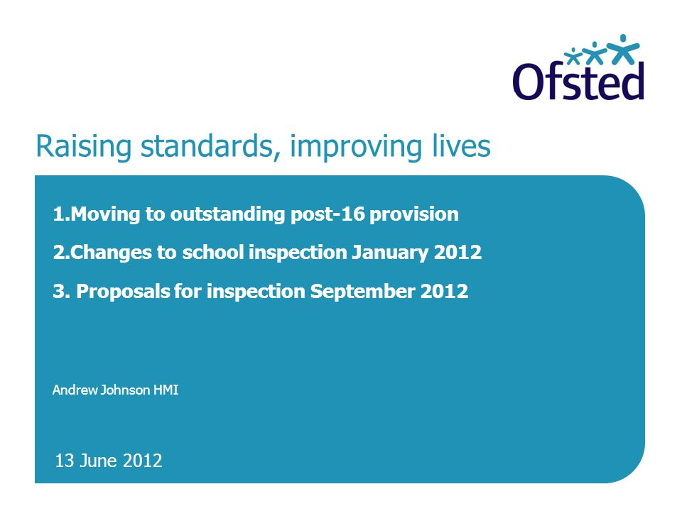 13 June 2012 Raising standards, improving lives 1.Moving to outstanding post-16 provision 2.Changes to school inspection January 2012 3.