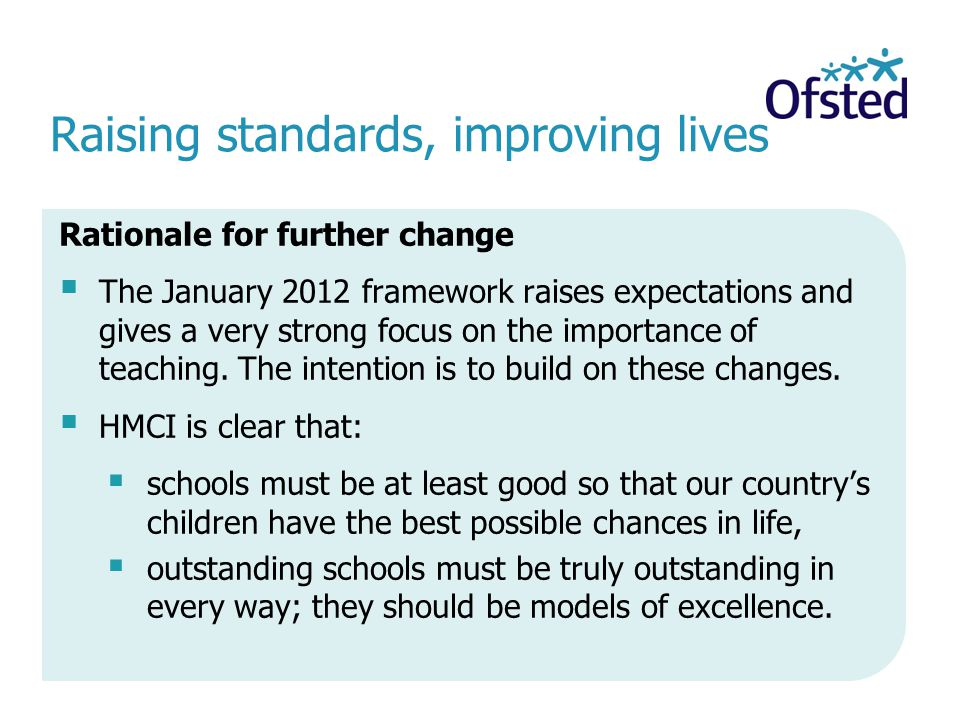 Raising standards, improving lives Rationale for further change The January 2012 framework raises expectations and gives a very strong focus on the importance of teaching.