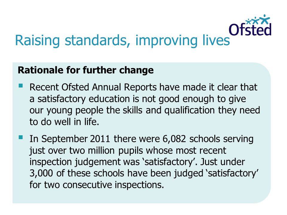 Raising standards, improving lives Rationale for further change Recent Ofsted Annual Reports have made it clear that a satisfactory education is not good enough to give our young people the skills and qualification they need to do well in life.