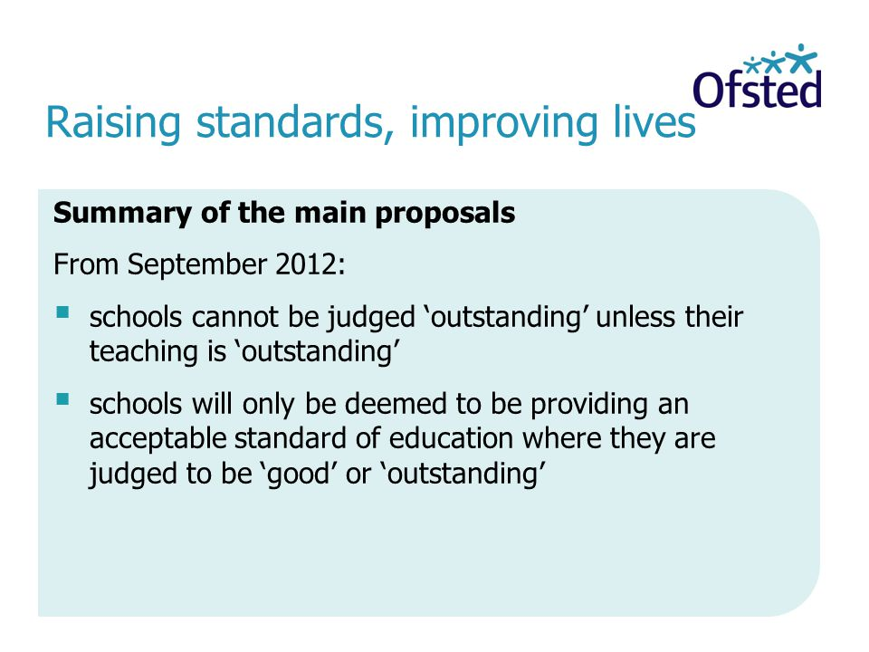 Raising standards, improving lives Summary of the main proposals From September 2012: schools cannot be judged outstanding unless their teaching is outstanding schools will only be deemed to be providing an acceptable standard of education where they are judged to be good or outstanding