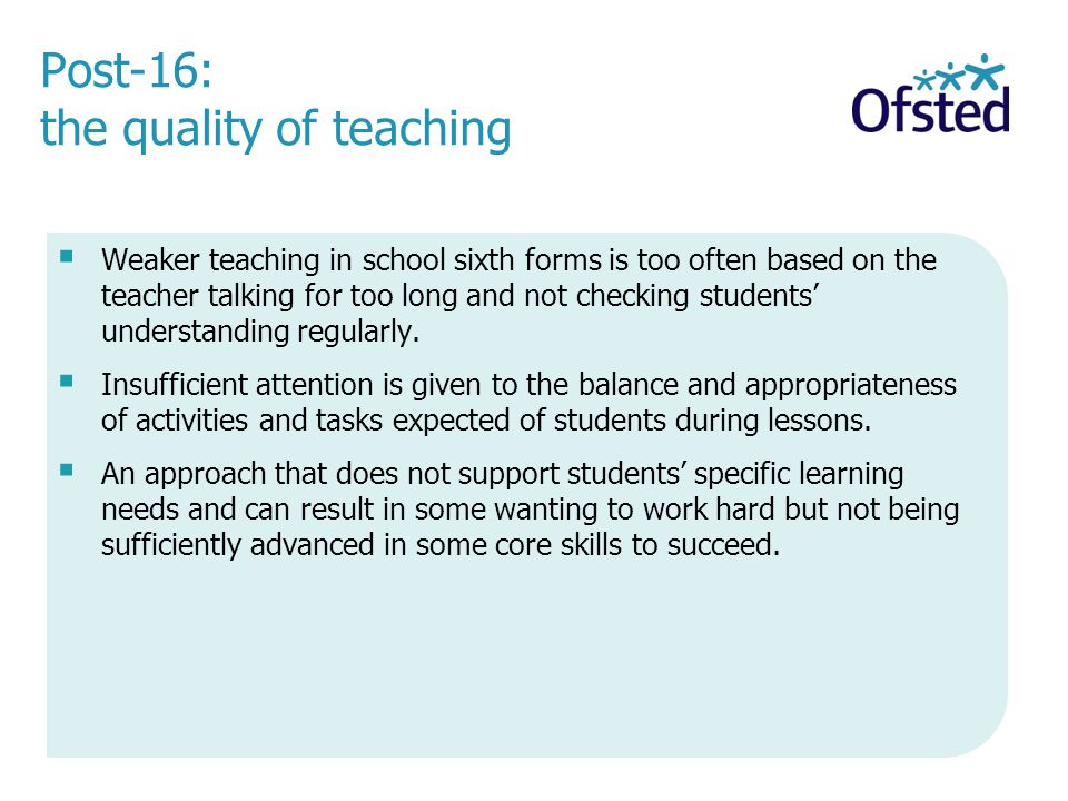 Post-16: the quality of teaching Weaker teaching in school sixth forms is too often based on the teacher talking for too long and not checking students understanding regularly.