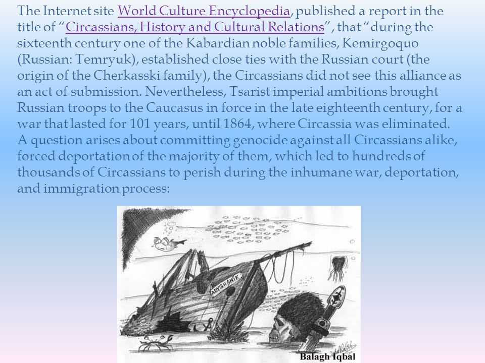 The Internet site World Culture Encyclopedia, published a report in the title of Circassians, History and Cultural Relations, that during the sixteenth century one of the Kabardian noble families, Kemirgoquo (Russian: Temryuk), established close ties with the Russian court (the origin of the Cherkasski family), the Circassians did not see this alliance as an act of submission.