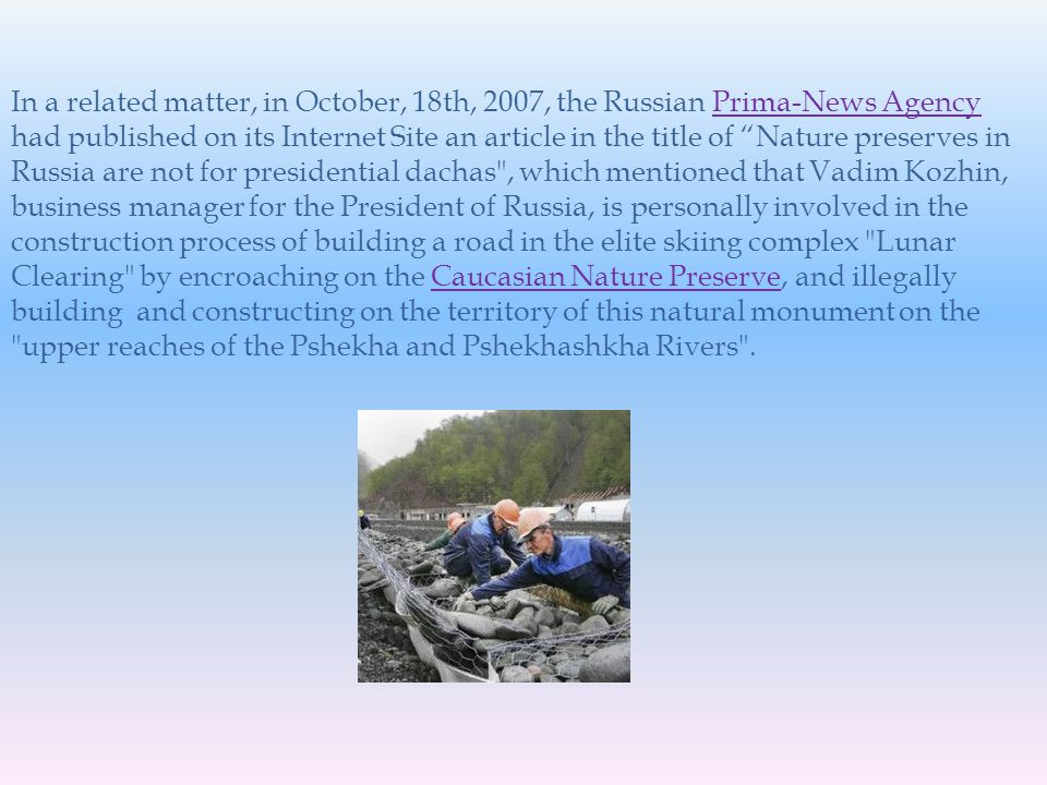 In a related matter, in October, 18th, 2007, the Russian Prima-News Agency had published on its Internet Site an article in the title of Nature preserves in Russia are not for presidential dachas , which mentioned that Vadim Kozhin, business manager for the President of Russia, is personally involved in the construction process of building a road in the elite skiing complex Lunar Clearing by encroaching on the Caucasian Nature Preserve, and illegally building and constructing on the territory of this natural monument on the upper reaches of the Pshekha and Pshekhashkha Rivers .Prima-News AgencyCaucasian Nature Preserve