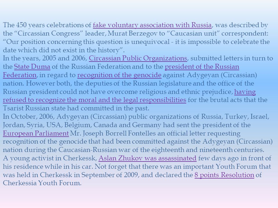 The 450 years celebrations of fake voluntary association with Russia, was described by the Circassian Congress leader, Murat Berzegov to Caucasian unit correspondent: Our position concerning this question is unequivocal - it is impossible to celebrate the date which did not exist in the history.fake voluntary association with Russia In the years, 2005 and 2006, Circassian Public Organizations, submitted letters in turn to the State Duma of the Russian Federation and to the president of the Russian Federation, in regard to recognition of the genocide against Adygeyan (Circassian) nation.