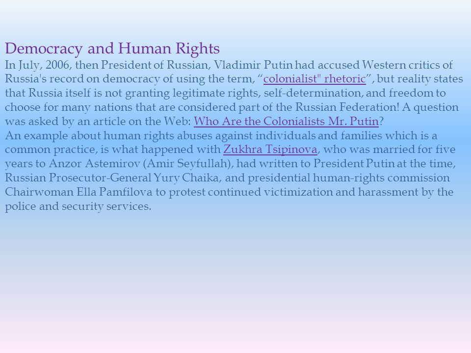 Democracy and Human Rights In July, 2006, then President of Russian, Vladimir Putin had accused Western critics of Russia s record on democracy of using the term, colonialist rhetoric, but reality states that Russia itself is not granting legitimate rights, self-determination, and freedom to choose for many nations that are considered part of the Russian Federation.