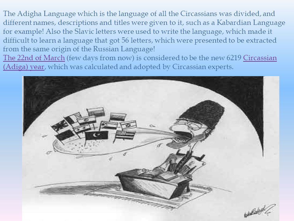 The Adigha Language which is the language of all the Circassians was divided, and different names, descriptions and titles were given to it, such as a Kabardian Language for example.
