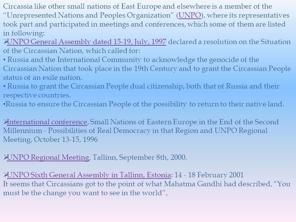Circassia like other small nations of East Europe and elsewhere is a member of the Unrepresented Nations and Peoples Organization (UNPO), where its representatives took part and participated in meetings and conferences, which some of them are listed in following:UNPO UNPO General Assembly dated 15-19, July, 1997 declared a resolution on the Situation of the Circassian Nation, which called for: UNPO General Assembly dated 15-19, July, 1997 Russia and the International Community to acknowledge the genocide of the Circassian Nation that took place in the 19th Century and to grant the Circassian People status of an exile nation.