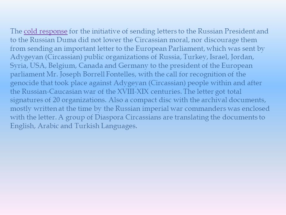 The cold response for the initiative of sending letters to the Russian President and to the Russian Duma did not lower the Circassian moral, nor discourage them from sending an important letter to the European Parliament, which was sent by Adygeyan (Circassian) public organizations of Russia, Turkey, Israel, Jordan, Syria, USA, Belgium, Canada and Germany to the president of the European parliament Mr.