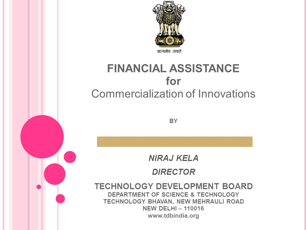 FINANCIAL ASSISTANCE for Commercialization of Innovations BY NIRAJ KELA DIRECTOR TECHNOLOGY DEVELOPMENT BOARD DEPARTMENT OF SCIENCE & TECHNOLOGY TECHN